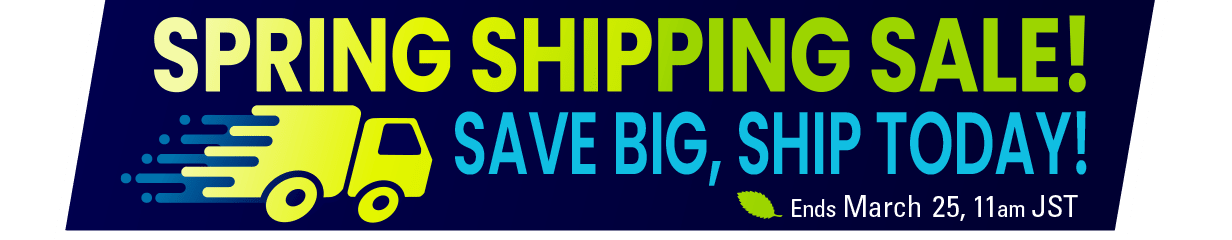 Spring Shipping Sale: Save Big, Ship Today! Ends March 25, 11AM JST